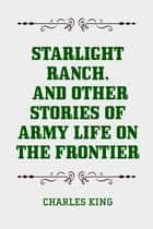 Starlight Ranch, and Other Stories of Army Life on the Frontier ebook by Charles King