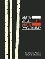 Быть или не быть русским? ebook by Константин Аверин и Татьяна Павлова