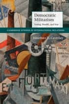 Democratic Militarism - Voting, Wealth, and War ebook by Jonathan D. Caverley