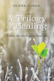 A Trilogy of Healing - Poetry for the Broken Hearted ebook by Glenn Goree, Don Lambert