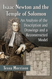 Isaac Newton and the Temple of Solomon - An Analysis of the Description and Drawings and a Reconstructed Model ebook by Tessa Morrison