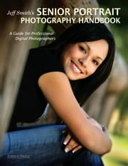 Jeff Smith's Senior Portrait Photography Handbook - A Guide for Professional Digital Photographers ebook by Jeff Smith