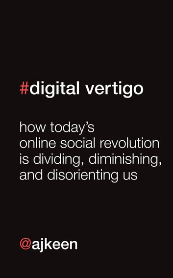 Digital Vertigo - How Today's Online Social Revolution Is Dividing, Diminishing, and Disorienting Us ebook by Andrew Keen