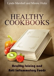 Healthy Cookbooks: Healthy Juicing and Anti Inflammatory Foods ebook by Lynda Marshall,Minnie Hicks