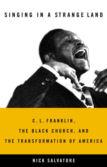 Singing in a Strange Land - C. L. Franklin, the Black Church, and the Transformation of America ebook by Nick Salvatore