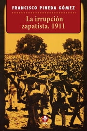 La irrupción zapatista. 1911 ebook by Francisco Pineda Gómez