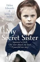 My Secret Sister - Jenny Lucas and Helen Edwards' family story ebook by Helen Edwards, Jenny Lee Smith