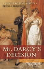 Mr. Darcy's Decision - A Sequel to Jane Austen's Pride and Prejudice eBook by Juliette Shapiro