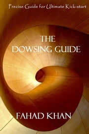 The DOWSING GUIDE - Precise Guide for Ultimate Kick-start ebook by Fahad Khan