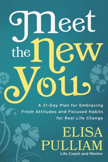 Meet the New You - A 21-Day Plan for Embracing Fresh Attitudes and Focused Habits for Real Life Change ebook by Elisa Pulliam