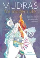 Mudras for Modern Life: Boost Your Health, Re-Energize Your Life, Enhance Your Yoga and Deepen Your Meditation ebook by Swami Saradananda