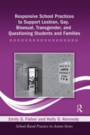 Responsive School Practices to Support Lesbian, Gay, Bisexual, Transgender, and Questioning Students and Families ebook by Emily S. Fisher,Kelly S. Kennedy