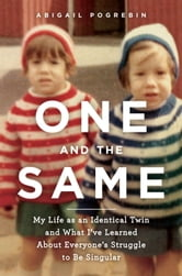 One and the Same - My Life as an Identical Twin and What I've Learned About Everyone's Struggle to Be Singular ebook by Abigail Pogrebin