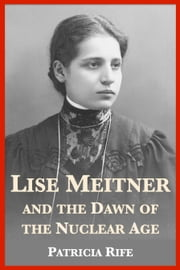 Lise Meitner and the Dawn of the Nuclear Age ebook by Patricia Rife, J.A. Wheeler