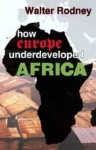 How Europe Underdeveloped Africa ebook by Walter Rodney