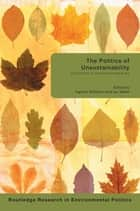 The Politics of Unsustainability - Eco-Politics in the Post-Ecologist Era ebook by Ingolfur Bluhdorn, Ian Welsh