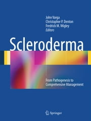 Scleroderma - From Pathogenesis to Comprehensive Management ebook by John Varga,Fredrick M. Wigley,Christopher P Denton