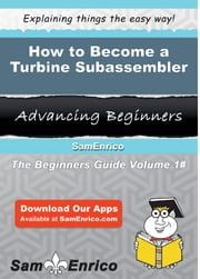 How to Become a Turbine Subassembler - How to Become a Turbine Subassembler ebook by Carmella Ragsdale