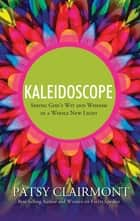 Kaleidoscope - Seeing God's Wit and Wisdom in a Whole New Light ebook by Patsy Clairmont