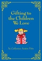 Gifting the Children We Love ebook by Catherine Austin Fitts