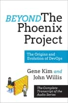 Beyond The Phoenix Project - The Origins and Evolution Of DevOps (Official Transcript of The Audio Series) ebook by Gene Kim, John Willis