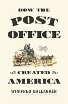 How the Post Office Created America ebook by Winifred Gallagher