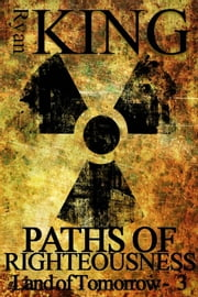 Paths of Righteousness (Book 3 of the Land of Tomorrow Post-Apocalyptic Series) ebook by Ryan King