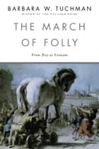 The March of Folly - From Troy to Vietnam ebook by Barbara W. Tuchman