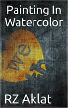 Painting In Watercolor ebook by RZ Aklat
