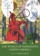 The World of Indigenous North America ebook by Robert Warrior