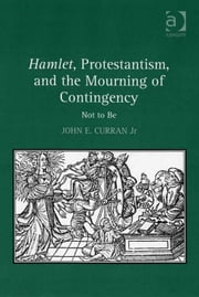 Hamlet, Protestantism, and the Mourning of Contingency - Not to Be ebook by Professor John E. Curran Jr