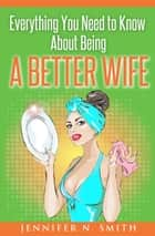Everything You Need to Know About Being a Better Wife ebook by Jennifer N. Smith