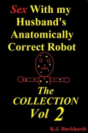 Sex with my Husband's Anatomically Correct Robot: The Collection Vol 2 ebook by K.J. Burkhardt