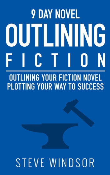 Nine Day Novel: Outlining - Outlining Your Novel: Plotting Your Way to Success ebook by Steve Windsor