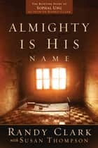 Almighty Is His Name - The Riveting Story of SoPhal Ung ebook by Randy Clark