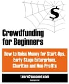 Crowdfunding for Beginners - How to Raise Money for Start-Ups, Early Stage Enterprises, Charities and Non-Profits ebook by Learn2succeed