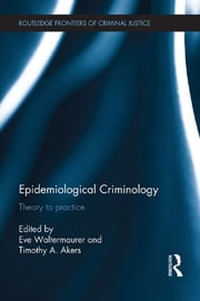 Epidemiological Criminology - Theory to Practice ebook by Eve Waltermaurer,Timothy A. Akers