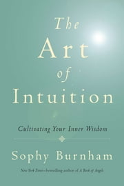 The Art of Intuition - Cultivating Your Inner Wisdom ebook by Sophy Burnham