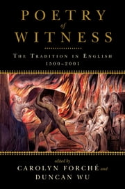 Poetry of Witness: The Tradition in English, 1500-2001 ebook by Carolyn Forché,Duncan Wu