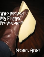 Who Moved My Friggin' Provolone? ebook by Michael Grant