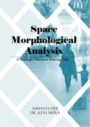 Space Morphological Analysis - A Strategic Decision Making Tool ebook by Sumanta Deb,Dr. Keya Mitra