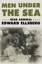 Men Under the Sea ebook by Rear Admiral Edward Ellsberg
