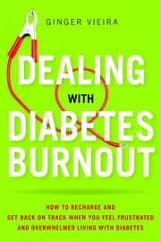 Dealing with Diabetes Burnout - How to Recharge and Get Back on Track When You Feel Frustrated and Overwhelmed Living with Diabetes ebook by Ginger Vieira