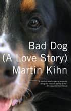 Bad Dog - A Love Story ebook by Martin Kihn