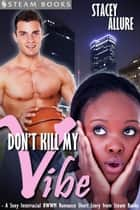 Don't Kill My Vibe - A Sexy Interracial BWWM Romance Short Story from Steam Books ebook by Stacey Allure,Steam Books