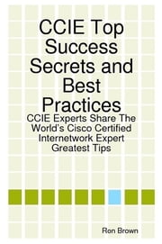 CCIE Top Success Secrets and Best Practices: CCIE Experts Share The World's Cisco Certified Internetwork Expert Greatest Tips ebook by Ron Brown