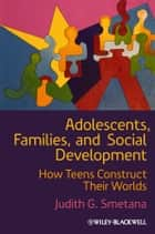 Adolescents, Families, and Social Development ebook by Judith G. Smetana