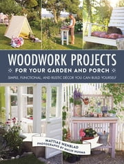 Woodwork Projects for Your Garden and Porch - Simple, Functional, and Rustic Décor You Can Build Yourself ebook by Mattias Wenblad, Malin Nuhma