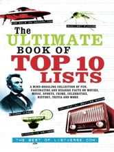 The Ultimate Book of Top Ten Lists - A Mind-Boggling Collection of Fun, Fascinating and Bizarre Facts on Movies, Music, Sports, Crime, Ce ebook by ListVerse.com