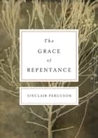 The Grace of Repentance (Repackaged Edition) ebook by Sinclair B. Ferguson